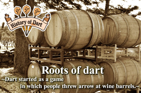 Roots of darts -Darts started as a game in which people threw arrows at wine barrels.-