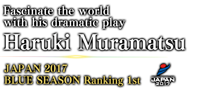 Fascinate the world with his dramatic play Haruki Muramatsu JAPAN 2017 BLUE SEASON Ranking / 1st