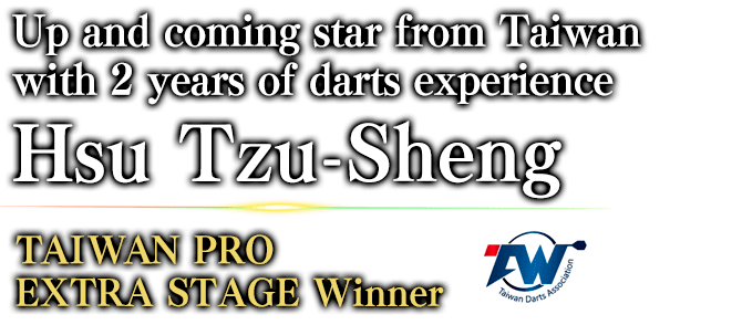 Up and coming star from Taiwan with 2 years of darts experience Hsu Tzu-Sheng TAIWAN PRO EXTRA STAGE / Winner