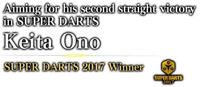 Aiming for his second straight victory in SUPER DARTS Keita Ono SUPER DARTS 2017 / Winner