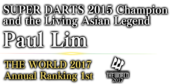 SUPER DARTS 2015 Champion and the Living Asian Legend Paul Lim THE WORLD 2017 Annual Ranking / 1st