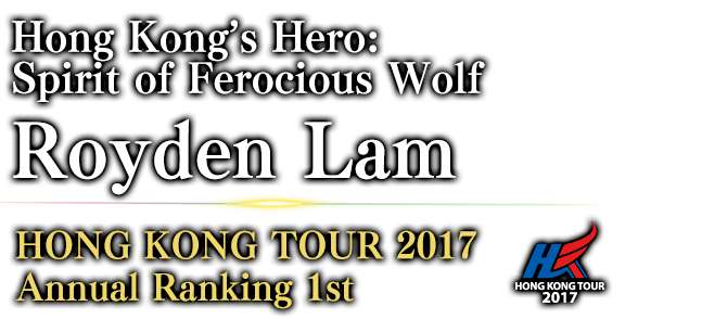 Hong Kong's Hero: Spirit of Ferocious Wolf Royden Lam HONG KONG TOUR 2017 Annual Ranking / 1st