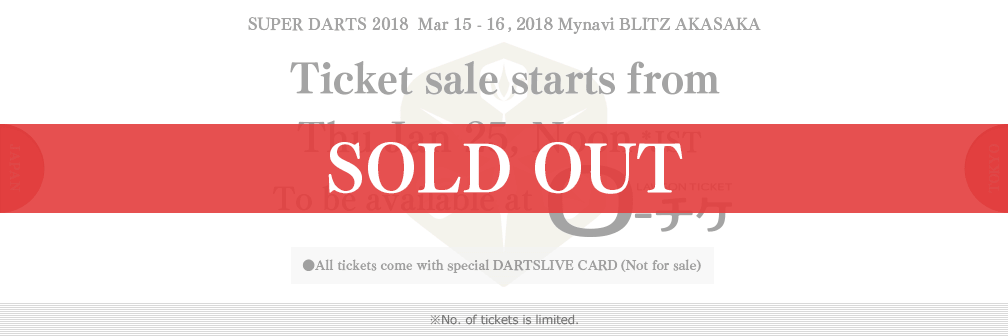 SUPER DARTS 2017  Mar 22 - 23, 2017 Akasaka BLITZ Ticket sale starts from Wed Feb 8, Noon JST To be available at ローチケHMV ●All tickets come with special DARTSLIVE CARD(Not for sale) ●Advantage for S tickets:Post-event photo opportunity with players on the stage(Thu 23 Mar only) ※No. of tickets is limited.